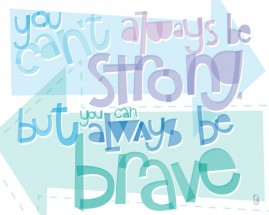 You Can't Always Be Strong, But You Can Always Be Brave